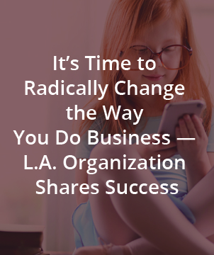 It's Time to Radically Change the Way You Do Business — L.A. Organization Shares Success