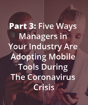 Part 3: Five Ways Managers in Your Industry Are Adopting Mobile Tools During The Coronavirus Crisis