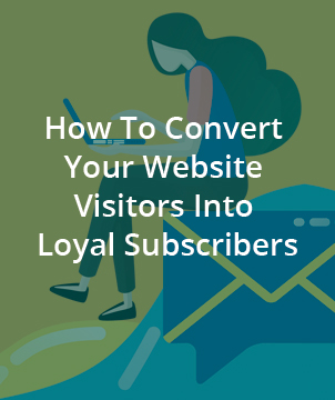 How To Convert Your Website Visitors Into Loyal Subscribers